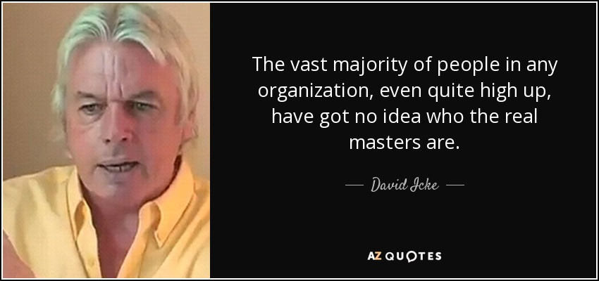 The vast majority of people in any organization, even quite high up, have got no idea who the real masters are. - David Icke