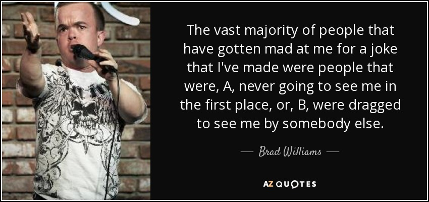 The vast majority of people that have gotten mad at me for a joke that I've made were people that were, A, never going to see me in the first place, or, B, were dragged to see me by somebody else. - Brad Williams