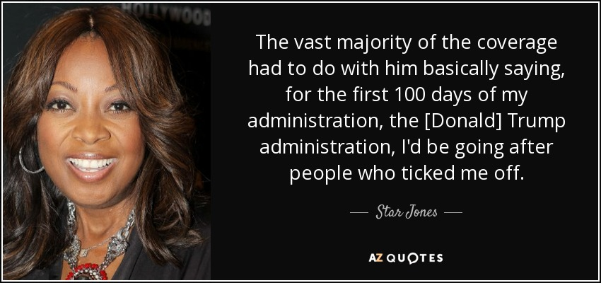 The vast majority of the coverage had to do with him basically saying, for the first 100 days of my administration, the [Donald] Trump administration, I'd be going after people who ticked me off. - Star Jones