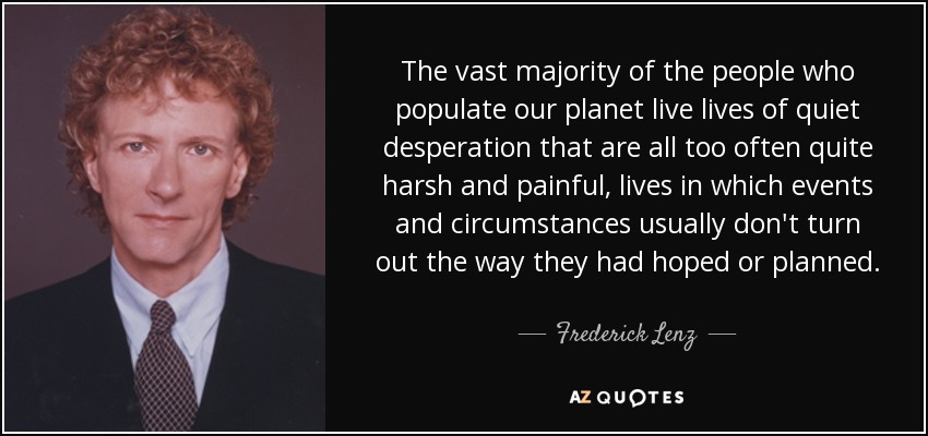 The vast majority of the people who populate our planet live lives of quiet desperation that are all too often quite harsh and painful, lives in which events and circumstances usually don't turn out the way they had hoped or planned. - Frederick Lenz