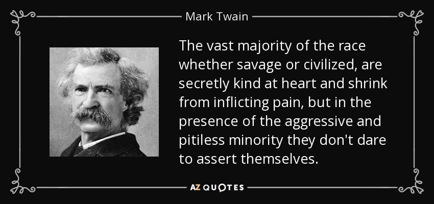 The vast majority of the race whether savage or civilized, are secretly kind at heart and shrink from inflicting pain, but in the presence of the aggressive and pitiless minority they don't dare to assert themselves. - Mark Twain