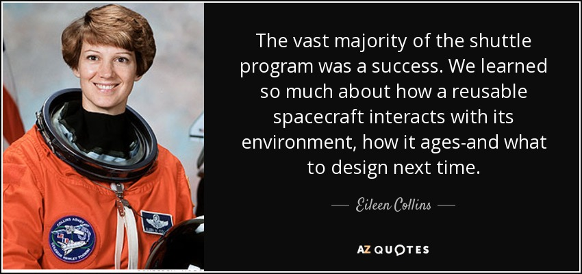 The vast majority of the shuttle program was a success. We learned so much about how a reusable spacecraft interacts with its environment, how it ages-and what to design next time. - Eileen Collins