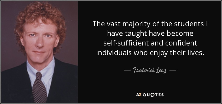 The vast majority of the students I have taught have become self-sufficient and confident individuals who enjoy their lives. - Frederick Lenz
