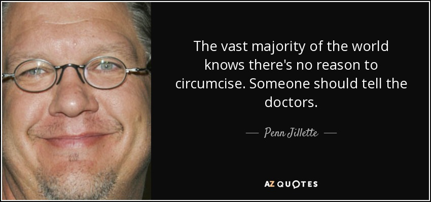 The vast majority of the world knows there's no reason to circumcise. Someone should tell the doctors. - Penn Jillette