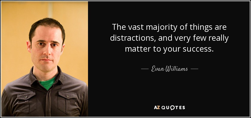 The vast majority of things are distractions, and very few really matter to your success. - Evan Williams