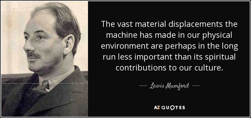 The vast material displacements the machine has made in our physical environment are perhaps in the long run less important than its spiritual contributions to our culture. - Lewis Mumford