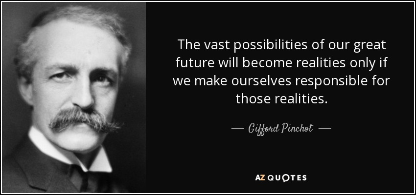 The vast possibilities of our great future will become realities only if we make ourselves responsible for those realities. - Gifford Pinchot