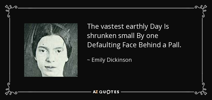 The vastest earthly Day Is shrunken small By one Defaulting Face Behind a Pall. - Emily Dickinson