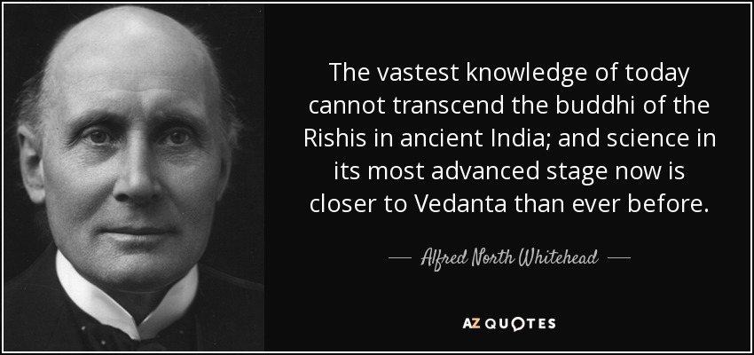 The vastest knowledge of today cannot transcend the buddhi of the Rishis in ancient India; and science in its most advanced stage now is closer to Vedanta than ever before. - Alfred North Whitehead