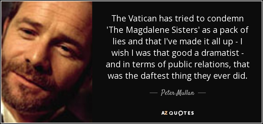 The Vatican has tried to condemn 'The Magdalene Sisters' as a pack of lies and that I've made it all up - I wish I was that good a dramatist - and in terms of public relations, that was the daftest thing they ever did. - Peter Mullan