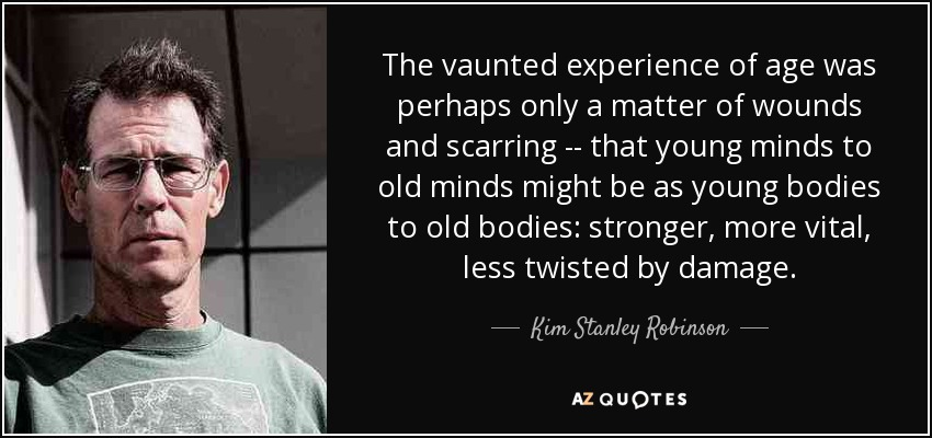 The vaunted experience of age was perhaps only a matter of wounds and scarring -- that young minds to old minds might be as young bodies to old bodies: stronger, more vital, less twisted by damage. - Kim Stanley Robinson