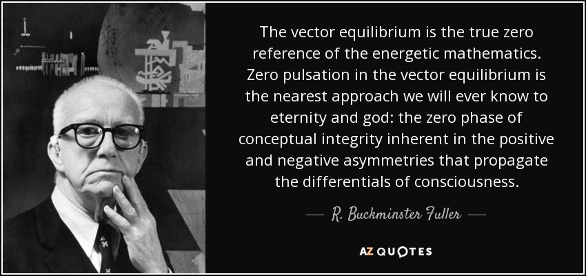 The vector equilibrium is the true zero reference of the energetic mathematics. Zero pulsation in the vector equilibrium is the nearest approach we will ever know to eternity and god: the zero phase of conceptual integrity inherent in the positive and negative asymmetries that propagate the differentials of consciousness. - R. Buckminster Fuller