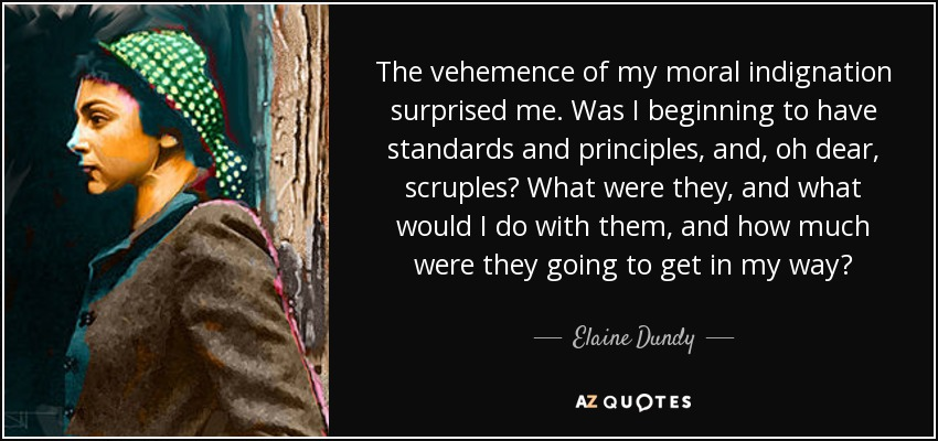 The vehemence of my moral indignation surprised me. Was I beginning to have standards and principles, and, oh dear, scruples? What were they, and what would I do with them, and how much were they going to get in my way? - Elaine Dundy