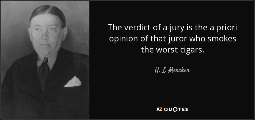The verdict of a jury is the a priori opinion of that juror who smokes the worst cigars. - H. L. Mencken