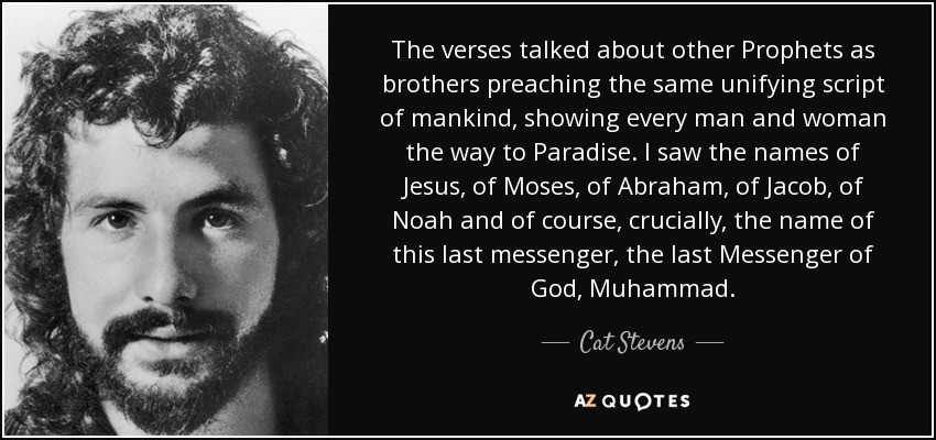 The verses talked about other Prophets as brothers preaching the same unifying script of mankind, showing every man and woman the way to Paradise. I saw the names of Jesus, of Moses, of Abraham, of Jacob, of Noah and of course, crucially, the name of this last messenger, the last Messenger of God, Muhammad. - Cat Stevens