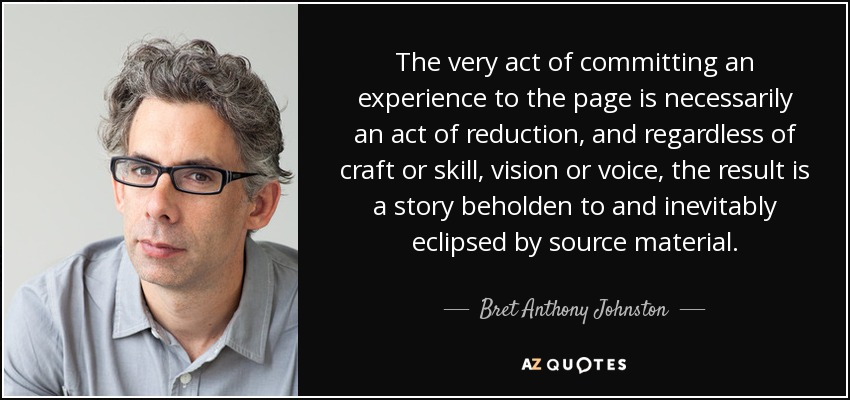 The very act of committing an experience to the page is necessarily an act of reduction, and regardless of craft or skill, vision or voice, the result is a story beholden to and inevitably eclipsed by source material. - Bret Anthony Johnston