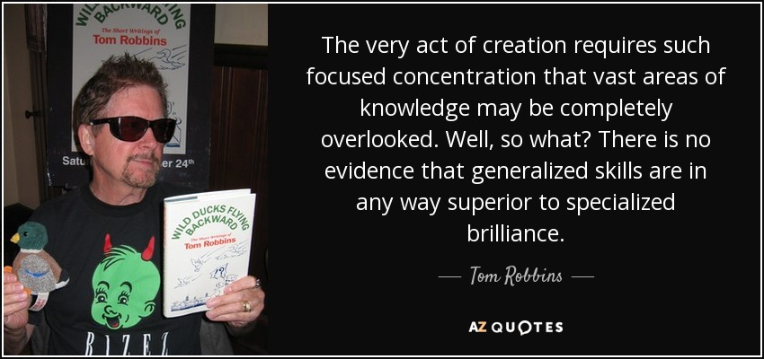 The very act of creation requires such focused concentration that vast areas of knowledge may be completely overlooked. Well, so what? There is no evidence that generalized skills are in any way superior to specialized brilliance. - Tom Robbins