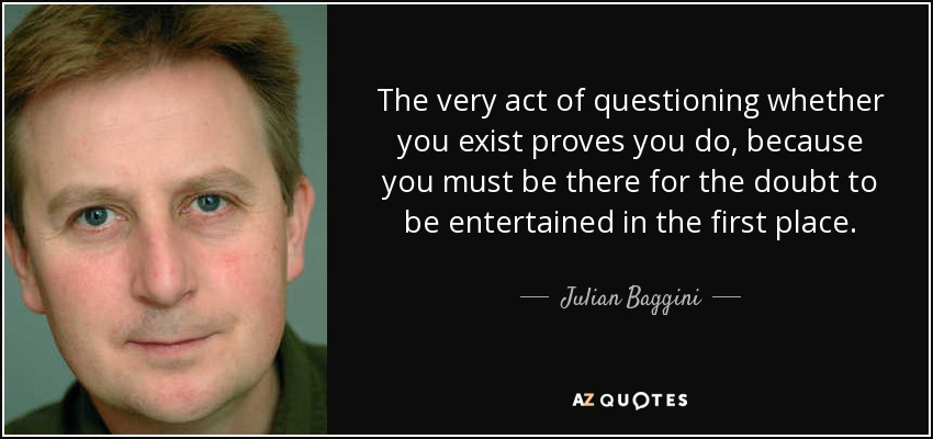 The very act of questioning whether you exist proves you do, because you must be there for the doubt to be entertained in the first place. - Julian Baggini