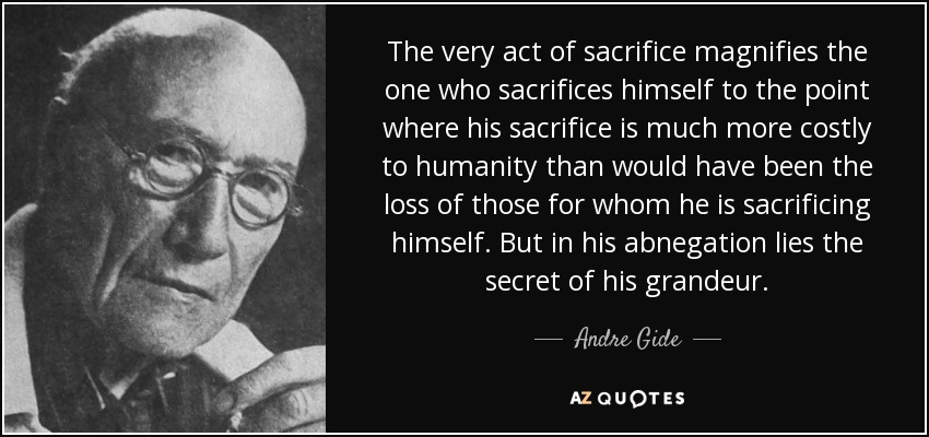 The very act of sacrifice magnifies the one who sacrifices himself to the point where his sacrifice is much more costly to humanity than would have been the loss of those for whom he is sacrificing himself. But in his abnegation lies the secret of his grandeur. - Andre Gide