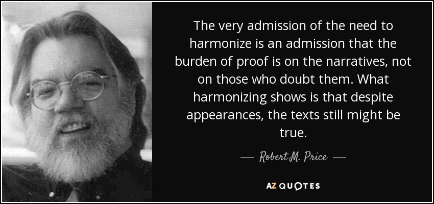 The very admission of the need to harmonize is an admission that the burden of proof is on the narratives, not on those who doubt them. What harmonizing shows is that despite appearances, the texts still might be true. - Robert M. Price