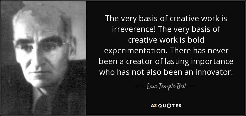 The very basis of creative work is irreverence! The very basis of creative work is bold experimentation. There has never been a creator of lasting importance who has not also been an innovator. - Eric Temple Bell