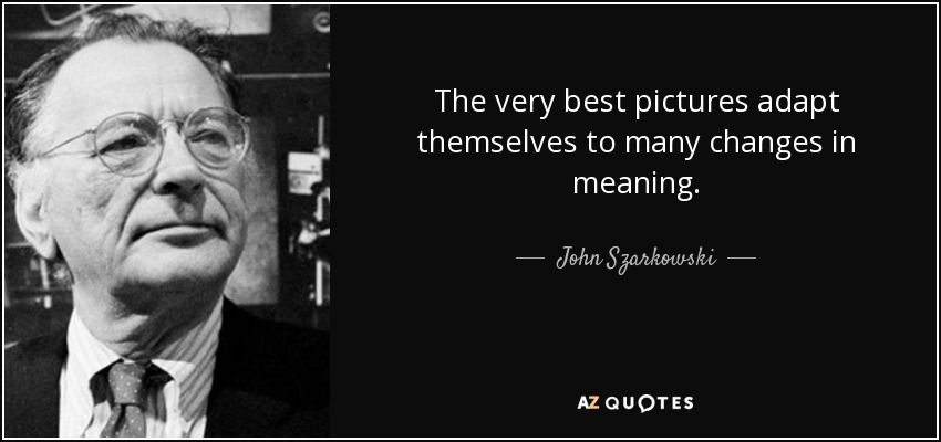 The very best pictures adapt themselves to many changes in meaning. - John Szarkowski