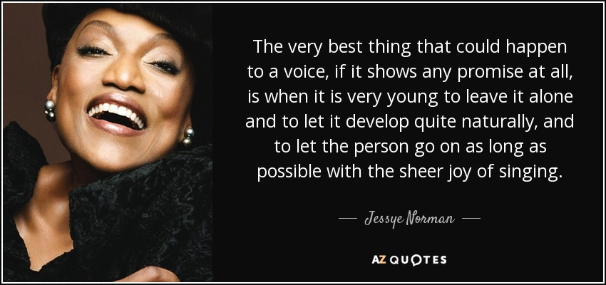 The very best thing that could happen to a voice, if it shows any promise at all, is when it is very young to leave it alone and to let it develop quite naturally, and to let the person go on as long as possible with the sheer joy of singing. - Jessye Norman