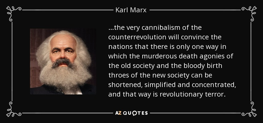 ...the very cannibalism of the counterrevolution will convince the nations that there is only one way in which the murderous death agonies of the old society and the bloody birth throes of the new society can be shortened, simplified and concentrated, and that way is revolutionary terror. - Karl Marx