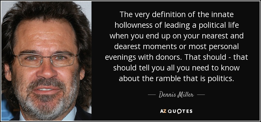 The very definition of the innate hollowness of leading a political life when you end up on your nearest and dearest moments or most personal evenings with donors. That should - that should tell you all you need to know about the ramble that is politics. - Dennis Miller