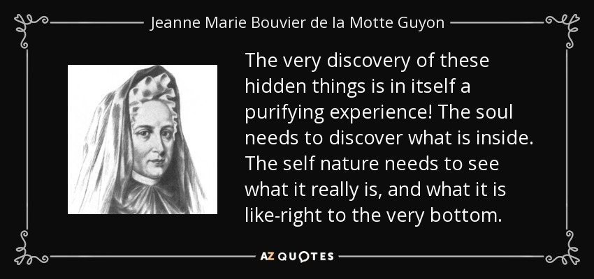 The very discovery of these hidden things is in itself a purifying experience! The soul needs to discover what is inside. The self nature needs to see what it really is, and what it is like-right to the very bottom. - Jeanne Marie Bouvier de la Motte Guyon