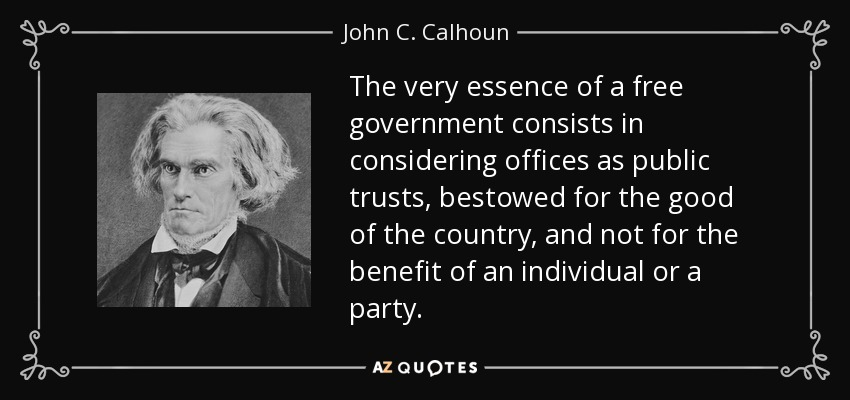 The very essence of a free government consists in considering offices as public trusts, bestowed for the good of the country, and not for the benefit of an individual or a party. - John C. Calhoun