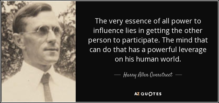 The very essence of all power to influence lies in getting the other person to participate. The mind that can do that has a powerful leverage on his human world. - Harry Allen Overstreet