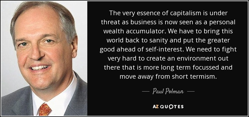The very essence of capitalism is under threat as business is now seen as a personal wealth accumulator. We have to bring this world back to sanity and put the greater good ahead of self-interest. We need to fight very hard to create an environment out there that is more long term focussed and move away from short termism. - Paul Polman