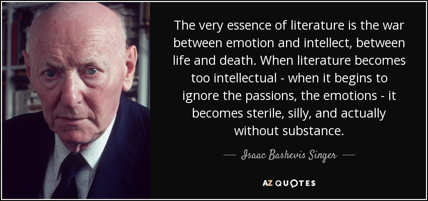 The very essence of literature is the war between emotion and intellect, between life and death. When literature becomes too intellectual - when it begins to ignore the passions, the emotions - it becomes sterile, silly, and actually without substance. - Isaac Bashevis Singer