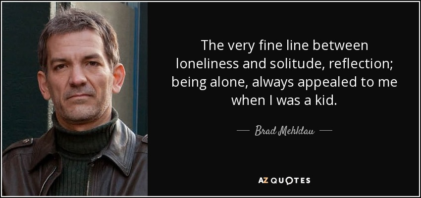 The very fine line between loneliness and solitude, reflection; being alone, always appealed to me when I was a kid. - Brad Mehldau