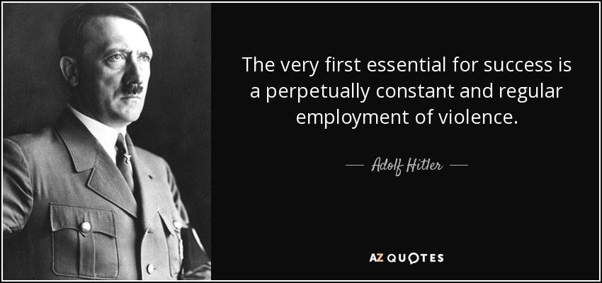 The very first essential for success is a perpetually constant and regular employment of violence. - Adolf Hitler