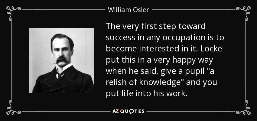 The very first step toward success in any occupation is to become interested in it. Locke put this in a very happy way when he said, give a pupil