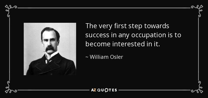 The very first step towards success in any occupation is to become interested in it. - William Osler