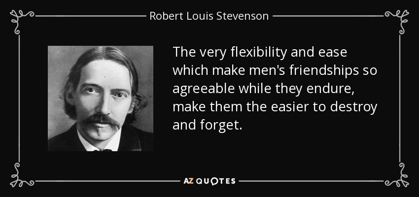The very flexibility and ease which make men's friendships so agreeable while they endure, make them the easier to destroy and forget. - Robert Louis Stevenson