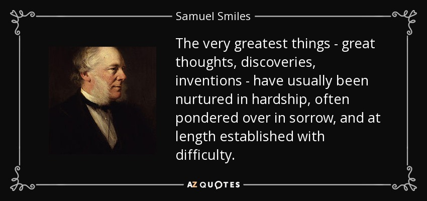 The very greatest things - great thoughts, discoveries, inventions - have usually been nurtured in hardship, often pondered over in sorrow, and at length established with difficulty. - Samuel Smiles