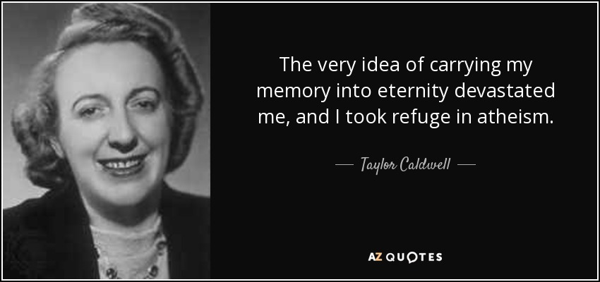 The very idea of carrying my memory into eternity devastated me, and I took refuge in atheism. - Taylor Caldwell