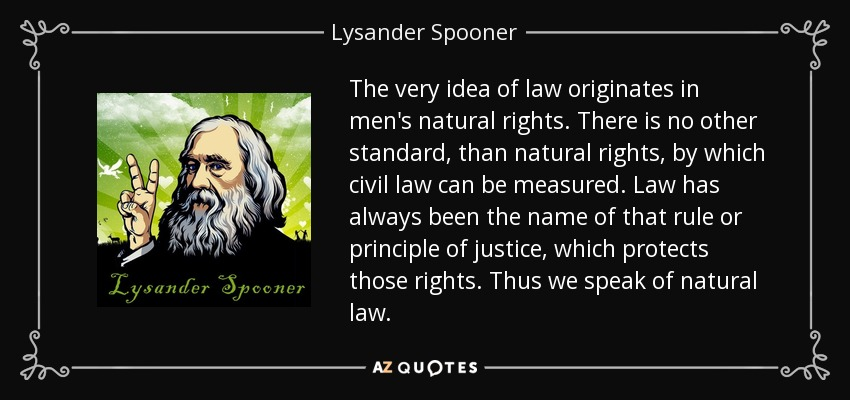 The very idea of law originates in men's natural rights. There is no other standard, than natural rights, by which civil law can be measured. Law has always been the name of that rule or principle of justice, which protects those rights. Thus we speak of natural law. - Lysander Spooner