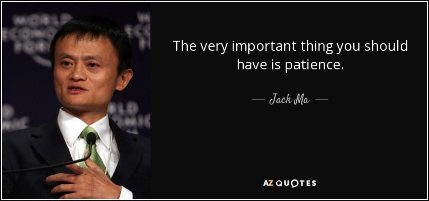 The very important thing you should have is patience. - Jack Ma