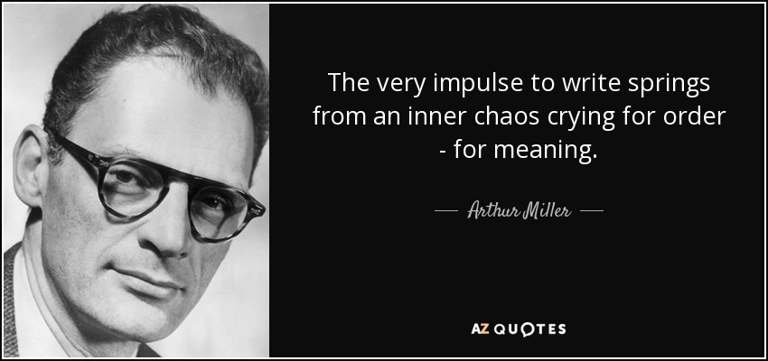 The very impulse to write springs from an inner chaos crying for order - for meaning. - Arthur Miller