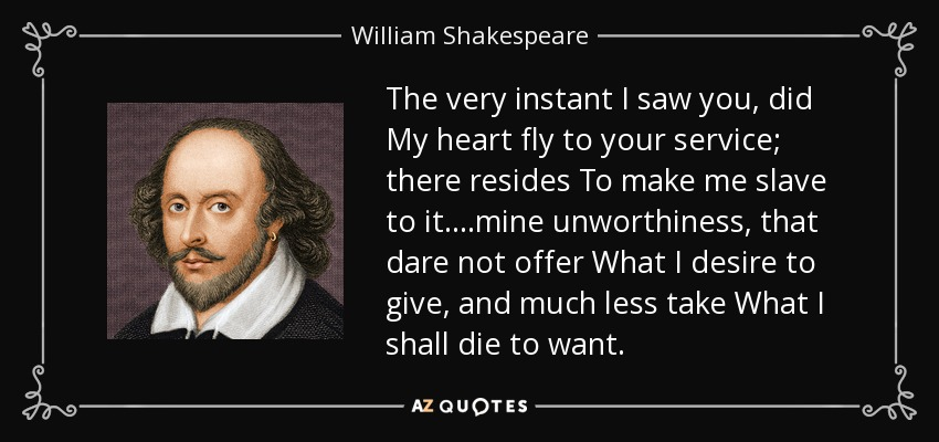 The very instant I saw you, did My heart fly to your service; there resides To make me slave to it. ...mine unworthiness, that dare not offer What I desire to give, and much less take What I shall die to want. - William Shakespeare