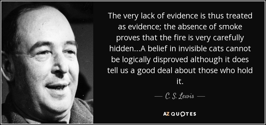 The very lack of evidence is thus treated as evidence; the absence of smoke proves that the fire is very carefully hidden...A belief in invisible cats cannot be logically disproved although it does tell us a good deal about those who hold it. - C. S. Lewis