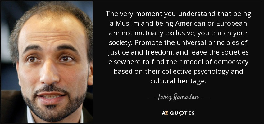 The very moment you understand that being a Muslim and being American or European are not mutually exclusive, you enrich your society. Promote the universal principles of justice and freedom, and leave the societies elsewhere to find their model of democracy based on their collective psychology and cultural heritage. - Tariq Ramadan