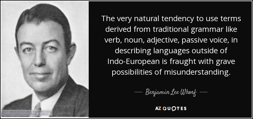 The very natural tendency to use terms derived from traditional grammar like verb, noun, adjective, passive voice, in describing languages outside of Indo-European is fraught with grave possibilities of misunderstanding. - Benjamin Lee Whorf