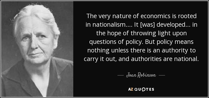 The very nature of economics is rooted in nationalism. ... It [was] developed ... in the hope of throwing light upon questions of policy. But policy means nothing unless there is an authority to carry it out, and authorities are national. - Joan Robinson
