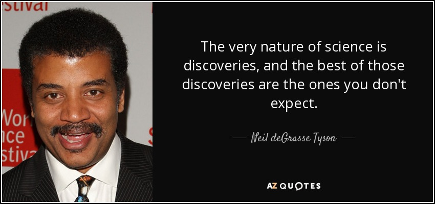 The very nature of science is discoveries, and the best of those discoveries are the ones you don't expect. - Neil deGrasse Tyson